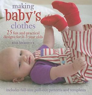 Making Baby's Clothes : 25 Fun and Practical Projects for 0-3 Year Olds - Robert Merrett