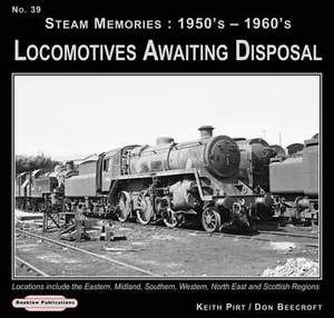 Steam Memories 1950's-1960's Locomotives Awaiting Disposal: Locations Include the Eastern ,Midland, Southern, Western, North East and Scottish Regions Keith R. Pirt and Don Beecroft