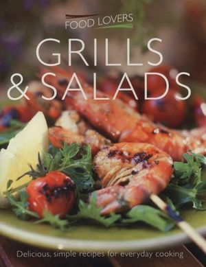 Food Lovers : Grills & Salads : Delicious, Simple Recipes for Everyday Cooking - Jonnie Leger