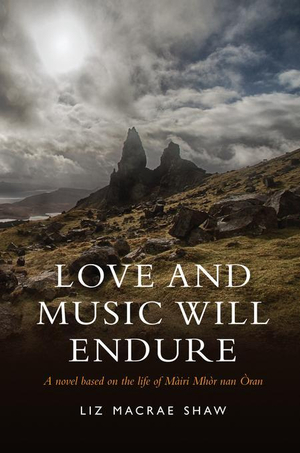 Love and Music Will Endure : A Novel based on the Life of Mairi Mhor nan Oran - Liz Macrae Shaw