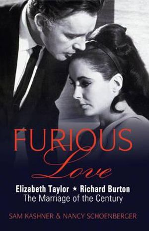 Furious Love : Elizabeth Taylor. Richard Burton. The Marriage of the Century. - Sam Kashner