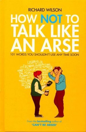 How Not to Talk Like an Arse : 101 Words You Shouldn't Use Any Time Soon - Richard Wilson