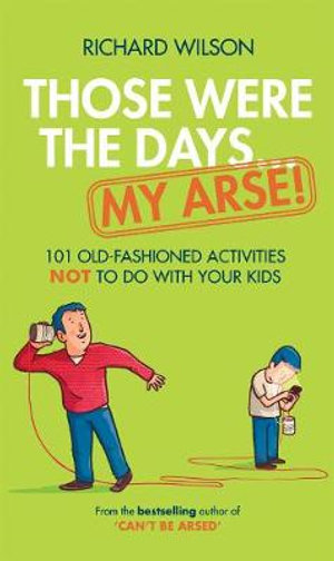 Those Were the Days ... My Arse! : 101 Old Fashioned Activities NOT to Do With Your Kids - Richard Wilson