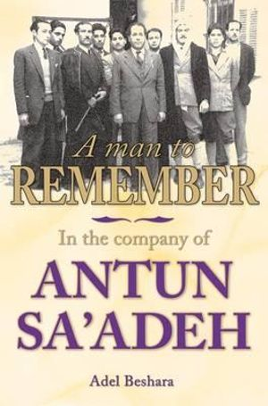 A Man to Remember : In the Company of Antun Sa'adeh - Adel Beshara