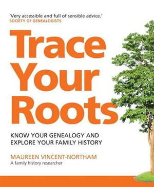 Trace Your Roots : Know Your Genealogy and Explore Your Family History - Maureen Vincent-Northam