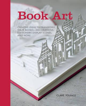 Book Art : Creative Ideas to Transform Your Books, Decorations, Stationery, Display Scenes and More - Clare Youngs
