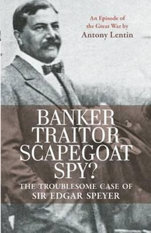 Banker, Traitor, Scapegoat, Spy?: The Troublesome Case of Sir Edgar Speyer Antony Lentin