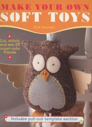 Make Your Own Soft Toys - Robert Merrett