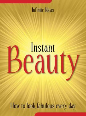 Instant Beauty : How to Look Fabulous Every Day - Infinite Ideas