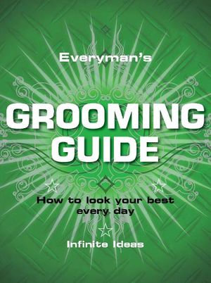 Everyman's Grooming Guide : How to Look Your Best Every Day - Infinite Ideas