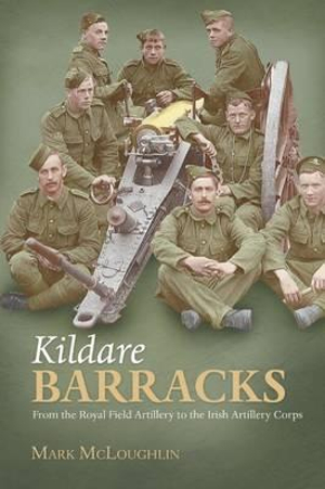 Kildare Barracks : From the Royal Field Artillery to the Irish Artillery Corps - Mark McLaughlin