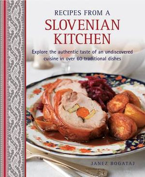 Recipes from a Slovenian Kitchen : Explore the Authentic Taste of an Undiscovered Cuisine  in Over 60 Traditional Dishes - Janez Bogataj