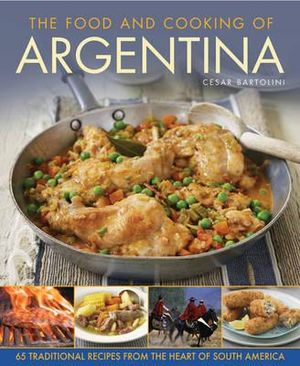 The Food and Cooking of Argentina : 65 Traditional Recipes from the Heart of South America - Cesar Bartolini