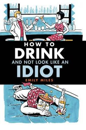 How to Drink and Not Look Like an Idiot : A practical guide to help you differentiate between quality booze and cheap rubbish. - Emily Miles