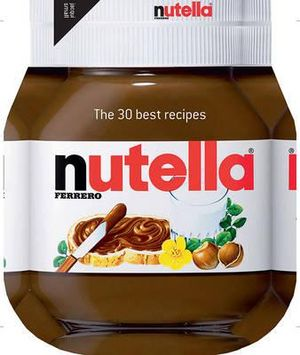 Nutella : The 30 Best Recipes - Ferrero
