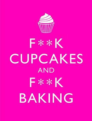 F**K Cupcakes & F**K Baking : Exacting Sweet Revenge On All Things Delicious - M. E. Croft