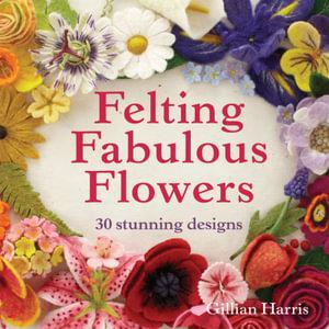 Felting Fabulous Flowers : 30 Stunning Designs - Gillian Harris