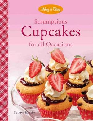 Scrumptious Cupcakes for All Occasions : Making & Baking Series - Kathryn Hawkins