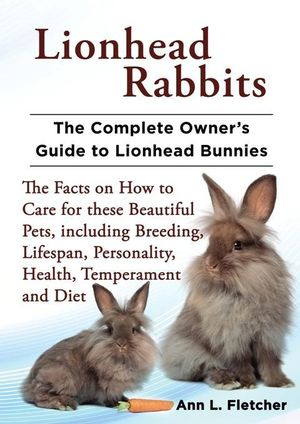Lionhead Rabbits, the Complete Owner's Guide to Lionhead Bunnies the Facts on How to Care for These Beautiful Pets, Including Breeding, Lifespan, Pers - Ann L. Fletcher