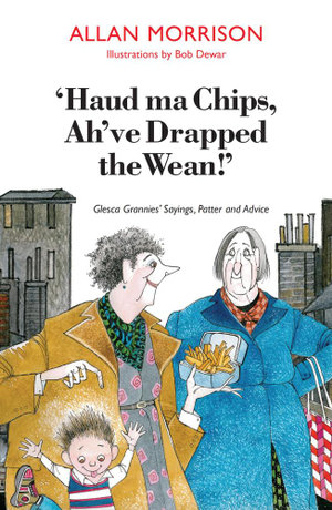 Haud Ma Chips, Ah've Drapped the Wean! : Glesca Grannies' Sayings, Patter and Advice - Allan Morrison