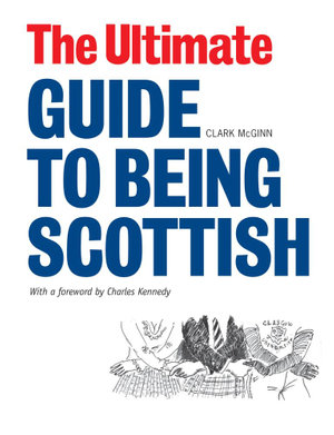 The Ultimate Guide to Being Scottish : Put Your First Foot Forward - Clark McGinn