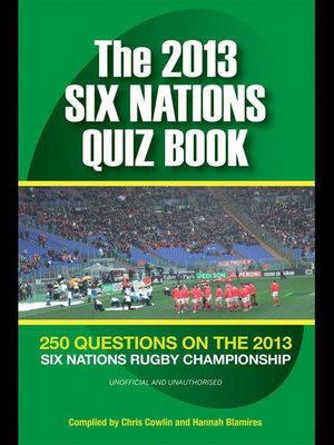 The 2013 Six Nations Quiz Book : 250 Questions on the 2013 Six Nations Championship - Chris Cowlin