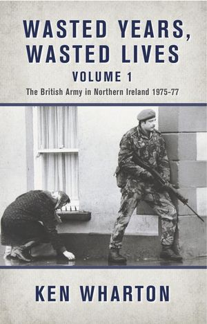 Wasted Years, Wasted Lives Volume 2 : The British Army in Northern Ireland 1978-79 - Ken Wharton