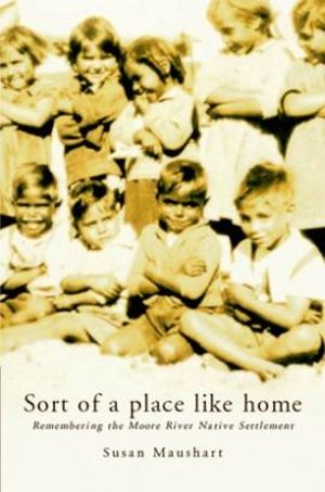 Sort of a Place Like Home : Remembering the Moore River Native Settlement :  Remembering the Moore River Native Settlement - Susan Maushart