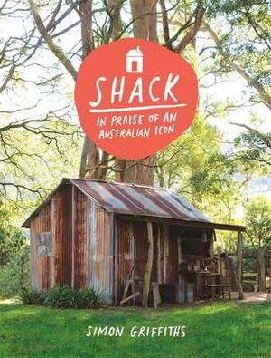 Shack :  In Praise of an Australian Icon - Simon Griffiths