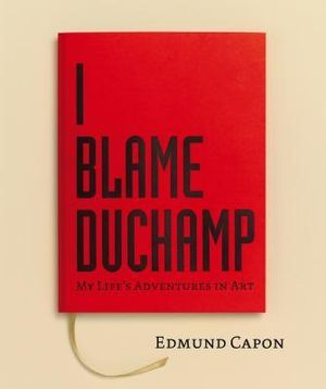 I Blame Duchamp :  My Life's Adventures in Art - Edmund Capon