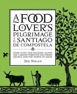 A Food Lover's Pilgrimage To Santiago de Compostela  : Food, Wine and Walking along the Camino Through Southern France and the North of Spain - Nolan Dee