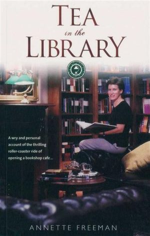 Tea in the Library : A Wry and Personal Account of the Thrilling Roller-Coaster Ride of Opening a Bookshop Cafe... - Annette Freeman