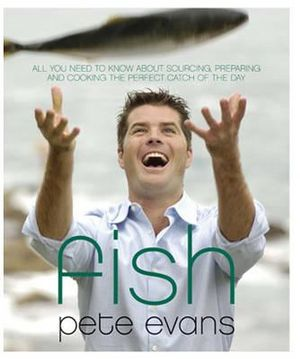 Fish : All You Need to Know About Sourcing, Cooking and Eating the Catch of the Day : Pete Evans Series - Pete Evans
