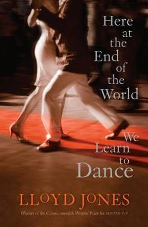 Here at the End of the World We Learn to Dance - Lloyd Jones