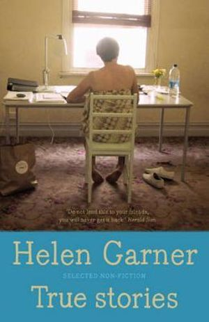 True Stories : Selected Non-Fiction - Helen Garner
