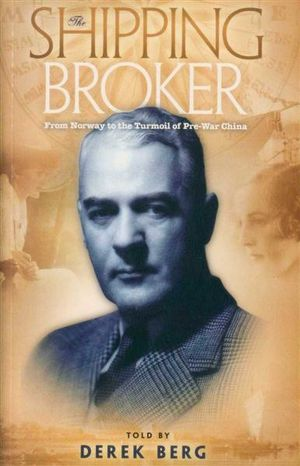 The Shipping Broker : From Norway to the Turmoil of Pre-war China - Derek Berg