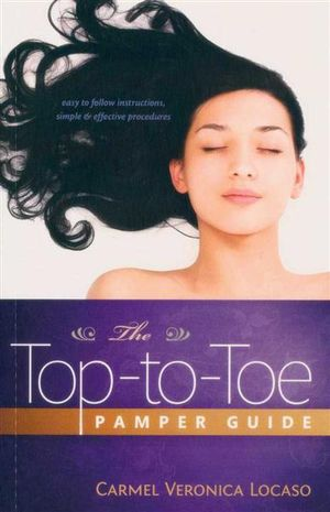 Top-to-Toe Pamper Guide : Easy to Follow Instructions, Simple & Effective Procedures - Carmel Veronica Locaso