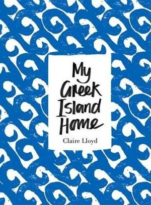 My Greek Island Home - Claire Lloyd