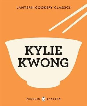 Kylie Kwong : Lantern Cookery Classics - Kylie Kwong