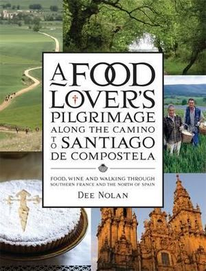 A Food Lover's Pilgrimage to Santiago De Compostela: Food, Wine and Walking through Southern France and the North of Spain - Dee Nolan