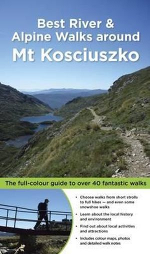Best River & Alpine Walks around Mt Kosciuszko : The Full-Colour Guide to over 40 Fantastic Walks - Matt McClelland