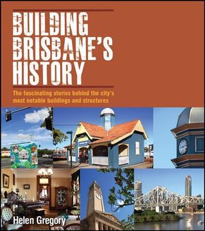 Building Brisbane's History :  The fascinating stories behind the city's most notable buildings and structures - Helen Gregory