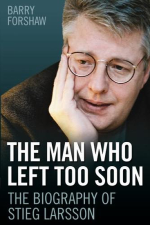 The Man Who Left Too Soon :  The Biography of Stieg Larsson - Barry Forshaw