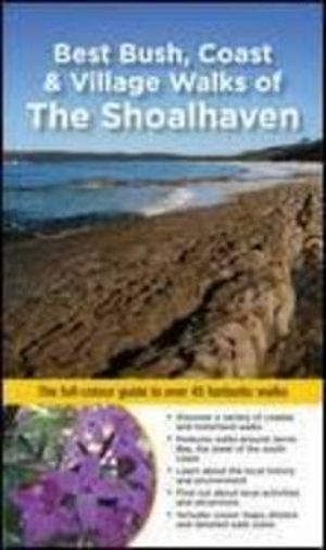 Best Bush, Coast & Village Walks of the Shoalhaven NSW : The full-colour guide to over 45 fantastic walks - Gillian Souter