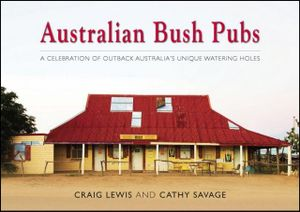 Australian Bush Pubs  : A celebration of outback Australia's iconic watering holes - Craig Lewis