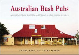 Australian Bush Pubs  : A celebration of outback Australia's iconic watering holes - Craig Lewis