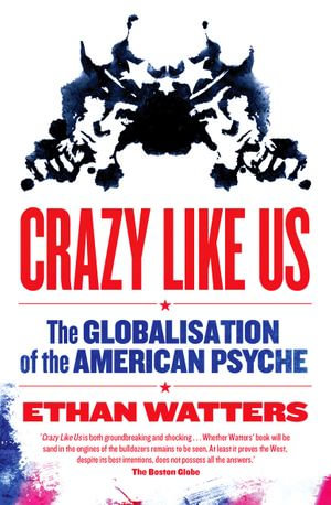 Crazy Like Us : the globalisation of the American psyche - Ethan Watters