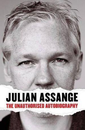 Julian Assange : The Unauthorised Autobiography - Julian Assange