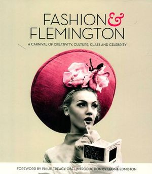 Fashion and Flemington : Celebrating 50 Years of Fashion on the Field - Emily Power