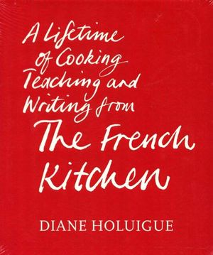 The French Kitchen : A Lifetime of Cooking Teaching and Writing From... - Diane Holuigue